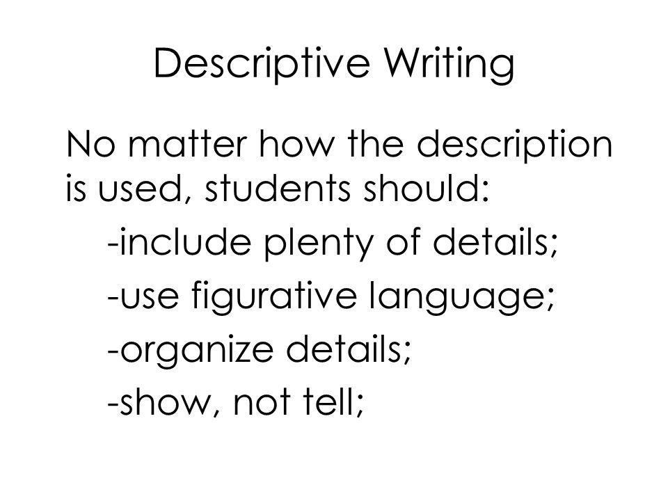 Descriptive Writing No matter how the description is used, students should: -include plenty of details; -use figurative language; -organize details; -show, not tell;