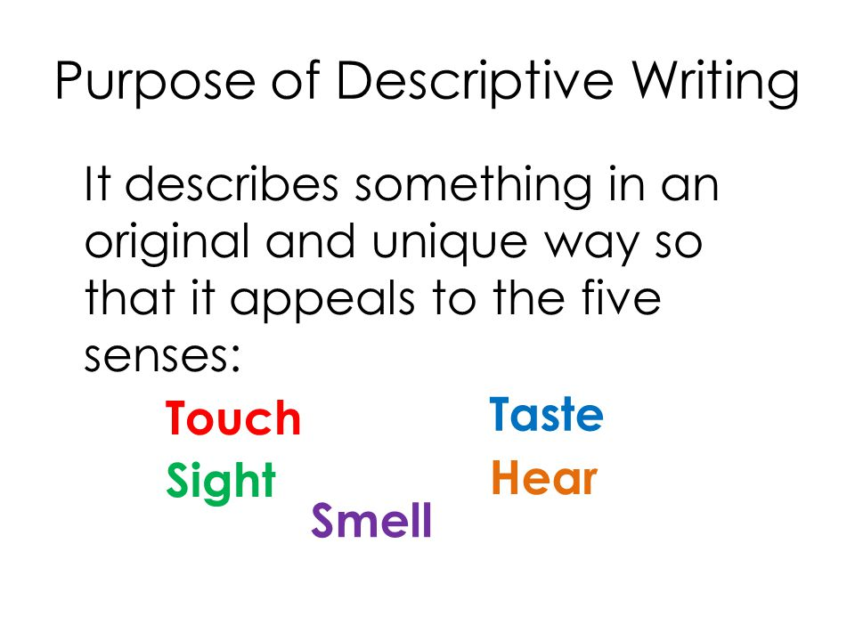 Purpose of Descriptive Writing It describes something in an original and unique way so that it appeals to the five senses: Touch Taste Hear Sight Smell