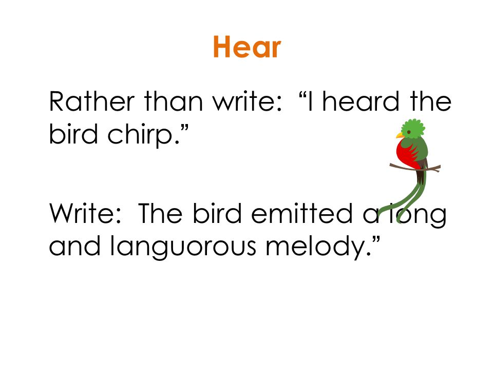 Rather than write: I heard the bird chirp. Write: The bird emitted a long and languorous melody. Hear