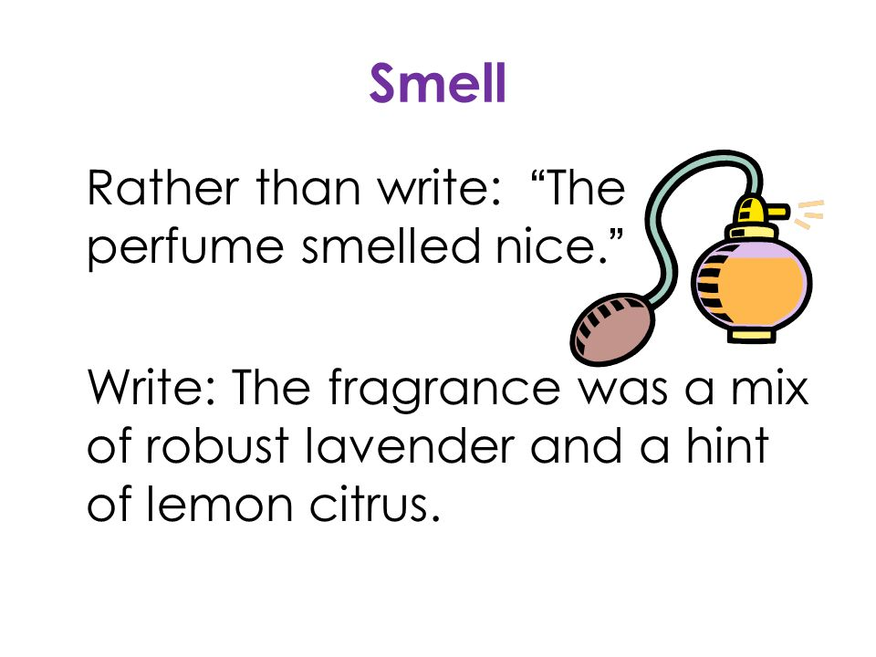 """Rather than write: """"The perfume smelled nice."""" Write: The fragrance was a mix of robust lavender and a hint of lemon citrus. Smell"""