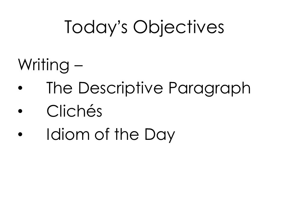 Today's Objectives Writing – The Descriptive Paragraph Clichés Idiom of the Day