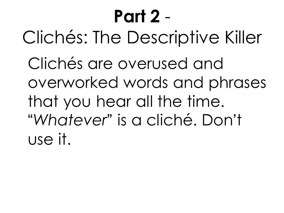 """Part 2 - Clichés: The Descriptive Killer Clichés are overused and overworked words and phrases that you hear all the time. """"Whatever"""" is a cliché. Don"""