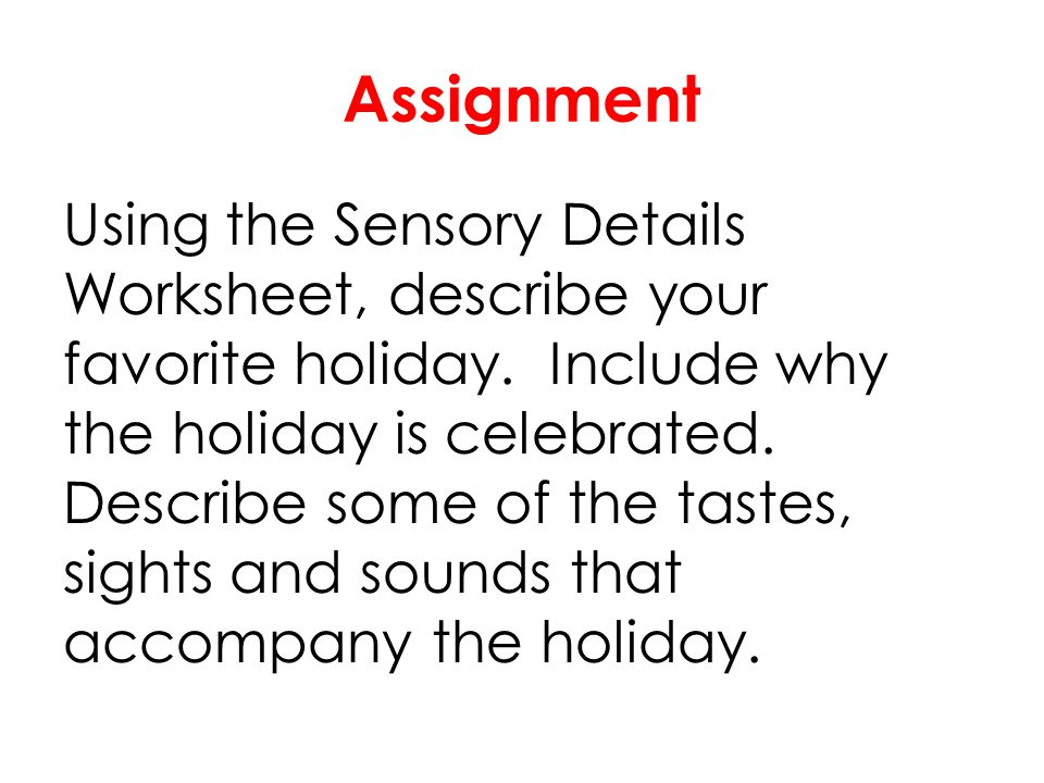 Assignment Using the Sensory Details Worksheet, describe your favorite holiday. Include why the holiday is celebrated. Describe some of the tastes, si