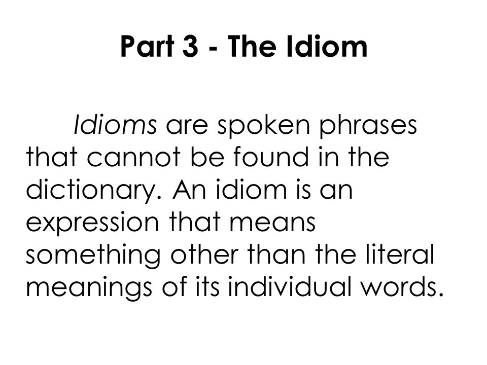 Part 3 - The Idiom Idioms are spoken phrases that cannot be found in the dictionary.