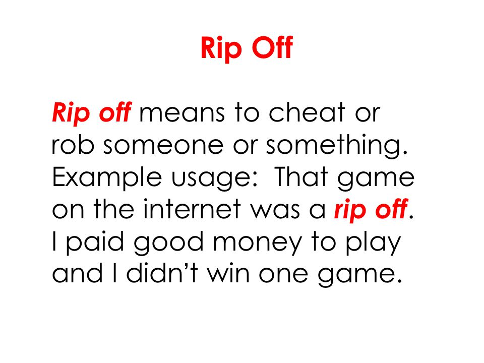 Rip Off Rip off means to cheat or rob someone or something. Example usage: That game on the internet was a rip off. I paid good money to play and I di