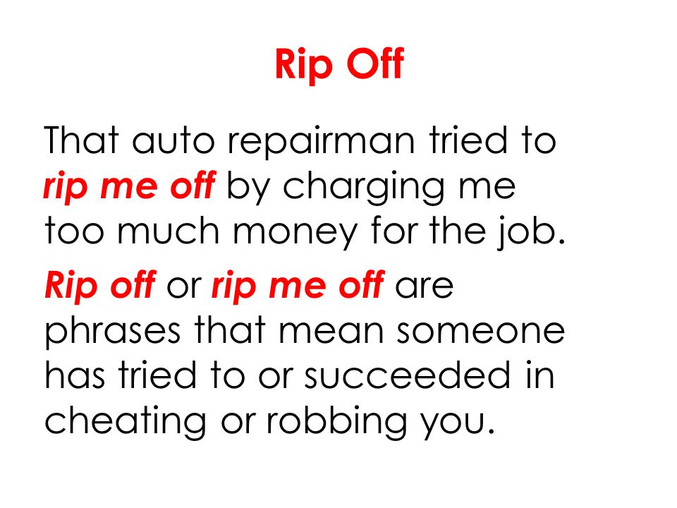 Rip Off That auto repairman tried to rip me off by charging me too much money for the job.