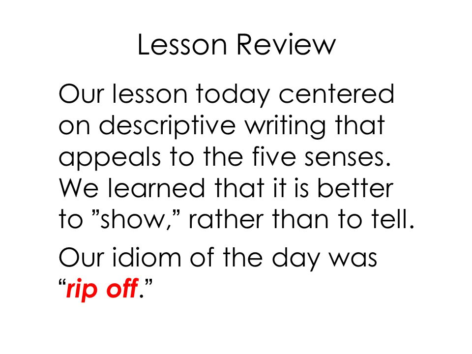 """Lesson Review Our lesson today centered on descriptive writing that appeals to the five senses. We learned that it is better to """"show,"""" rather than to"""