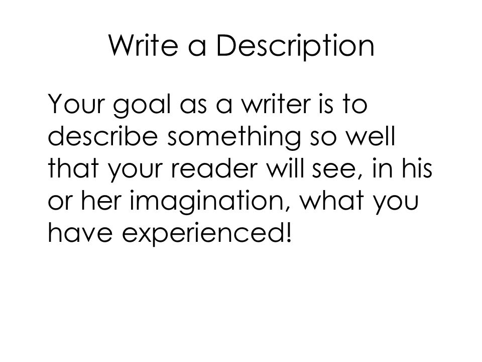 Write a Description Your goal as a writer is to describe something so well that your reader will see, in his or her imagination, what you have experienced!