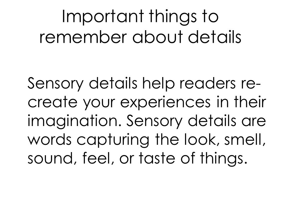 Important things to remember about details Sensory details help readers re- create your experiences in their imagination.