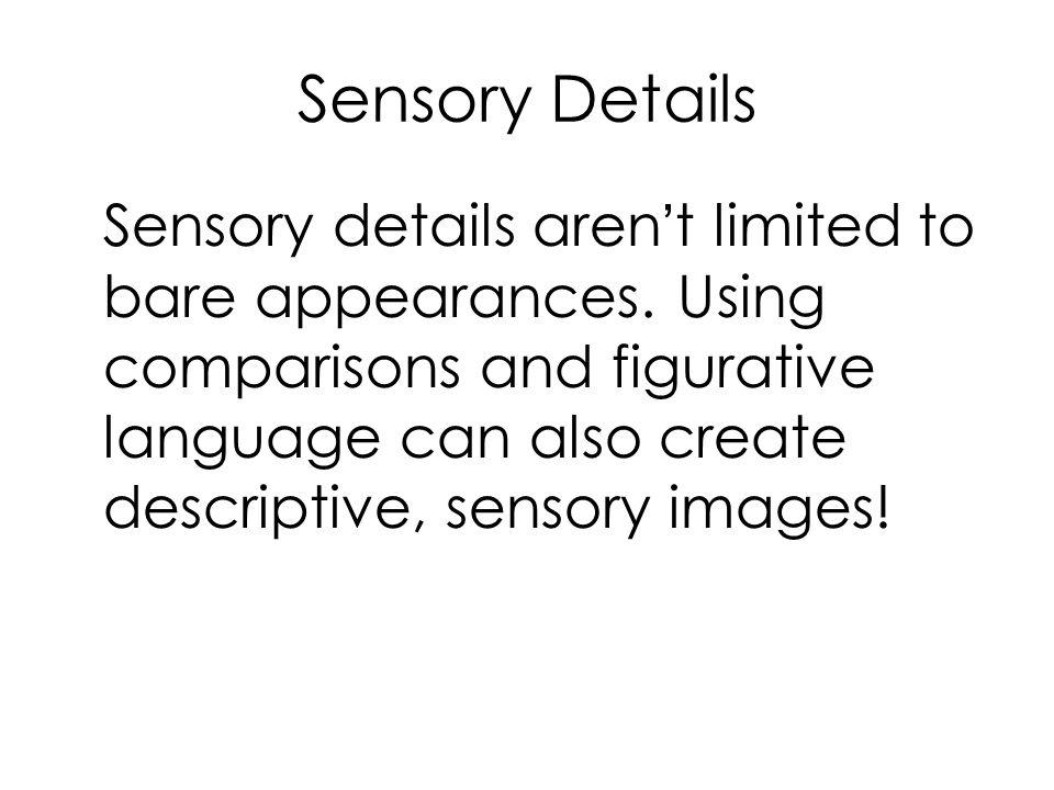 Sensory Details Sensory details aren't limited to bare appearances. Using comparisons and figurative language can also create descriptive, sensory ima