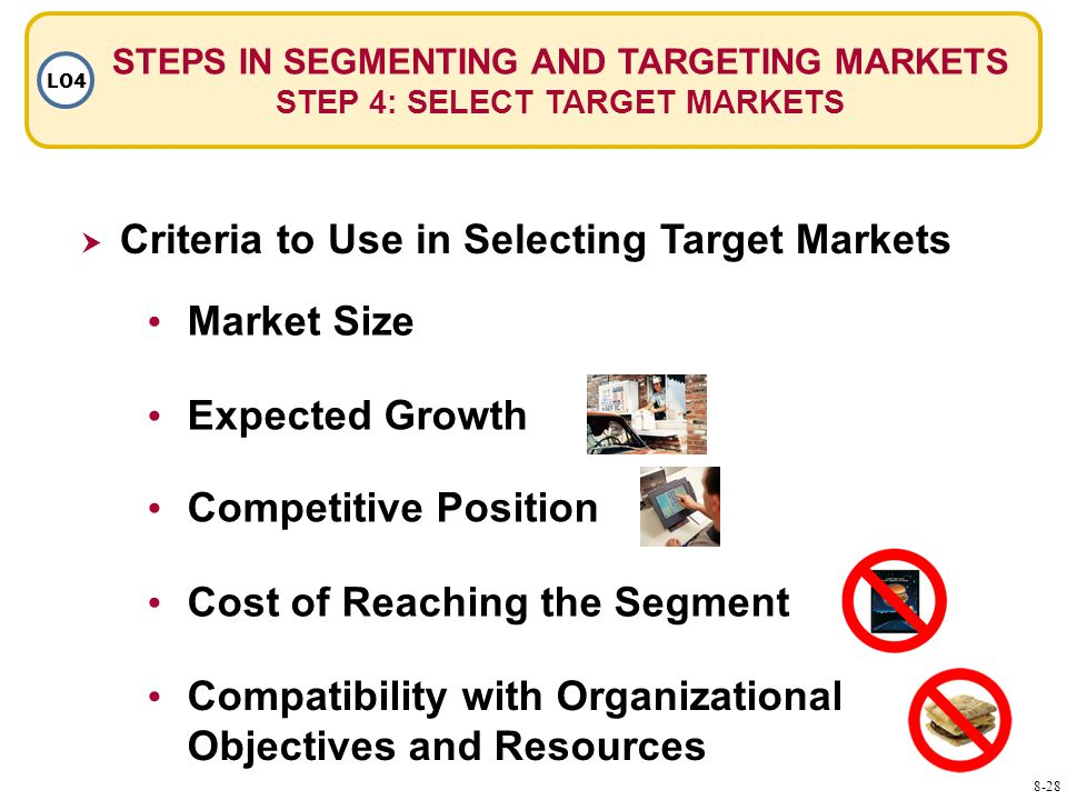 STEPS IN SEGMENTING AND TARGETING MARKETS STEP 4: SELECT TARGET MARKETS LO4  Criteria to Use in Selecting Target Markets Market Size Expected Growth Competitive Position Cost of Reaching the Segment Compatibility with Organizational Objectives and Resources 8-28