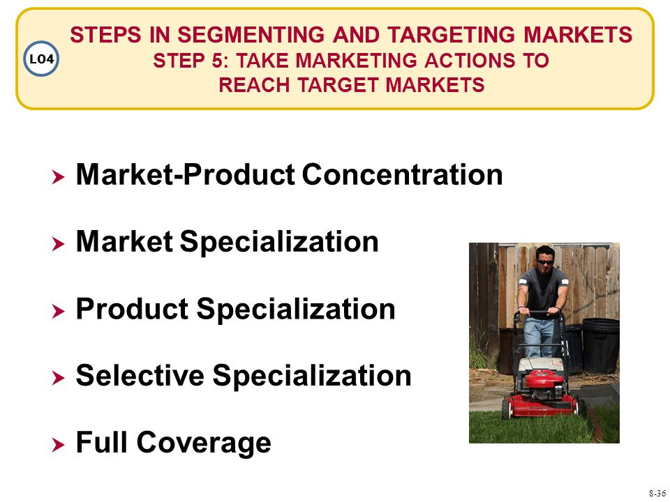 STEPS IN SEGMENTING AND TARGETING MARKETS STEP 5: TAKE MARKETING ACTIONS TO REACH TARGET MARKETS LO4  Market Specialization  Market-Product Concentration  Product Specialization  Selective Specialization  Full Coverage 8-36