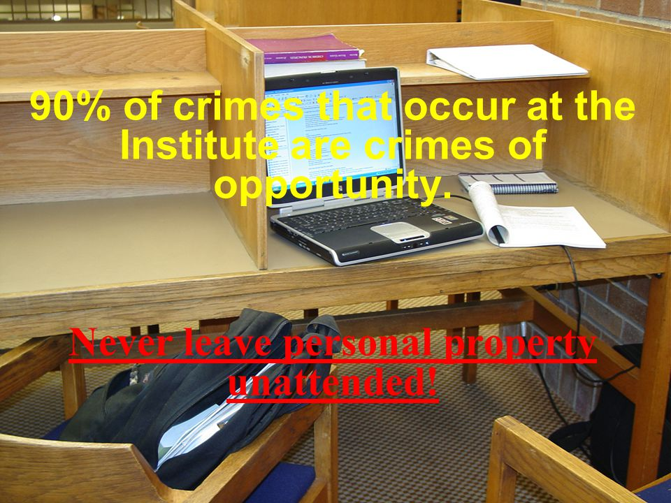 90% of crimes that occur at the Institute are crimes of opportunity. Never leave personal property unattended!