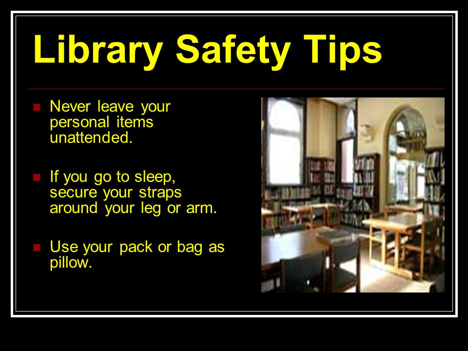Library Safety Tips Never leave your personal items unattended. If you go to sleep, secure your straps around your leg or arm. Use your pack or bag as