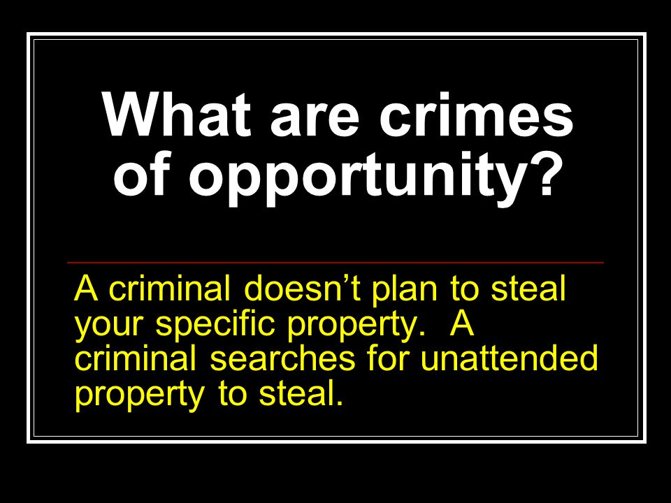 What are crimes of opportunity? A criminal doesn't plan to steal your specific property. A criminal searches for unattended property to steal.