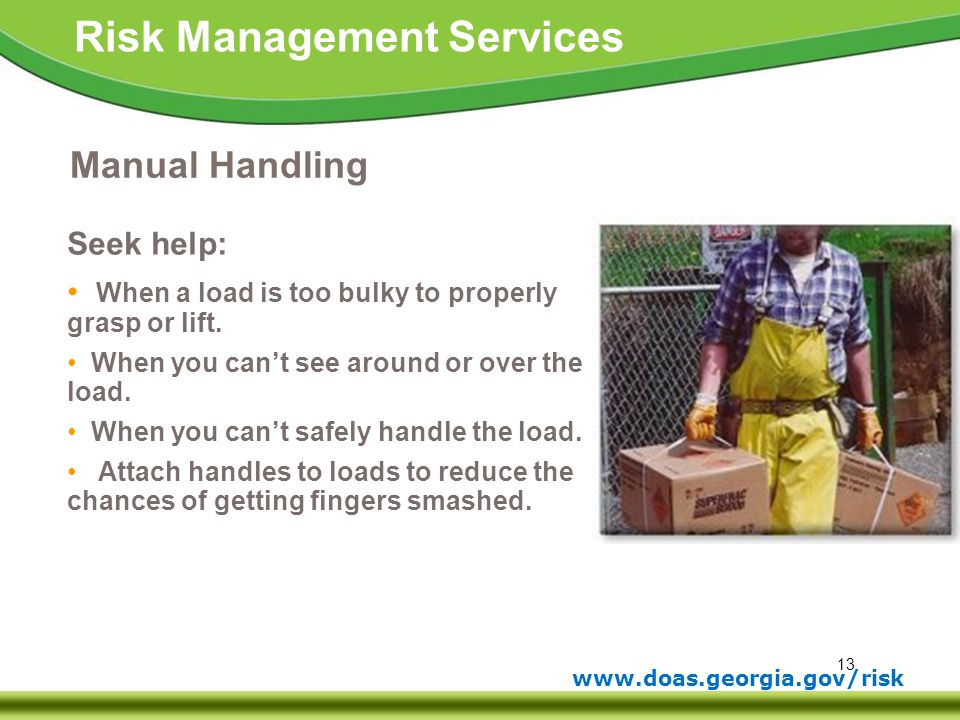13 www.doas.georgia.gov/risk Risk Management Services Manual Handling Seek help: When a load is too bulky to properly grasp or lift. When you can't se