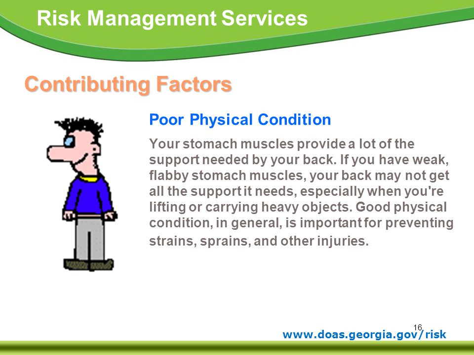 16 www.doas.georgia.gov/risk Risk Management Services Contributing Factors Poor Physical Condition Your stomach muscles provide a lot of the support n
