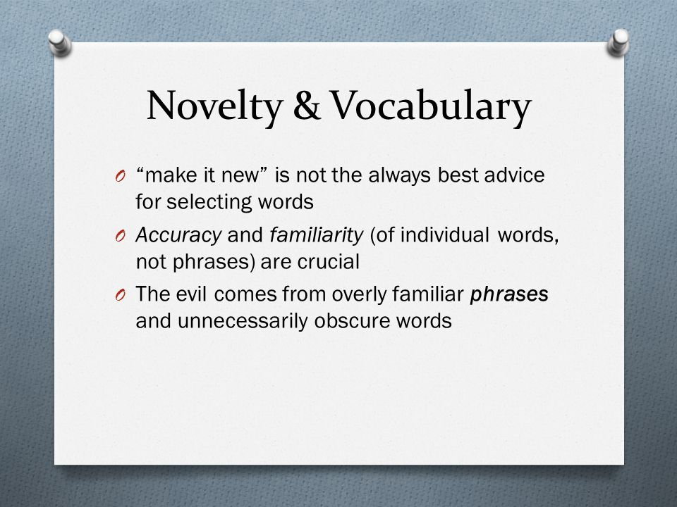 Novelty & Vocabulary O make it new is not the always best advice for selecting words O Accuracy and familiarity (of individual words, not phrases) are crucial O The evil comes from overly familiar phrases and unnecessarily obscure words