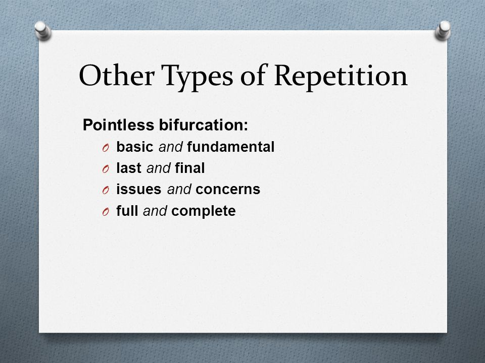 Other Types of Repetition Pointless bifurcation: O basic and fundamental O last and final O issues and concerns O full and complete