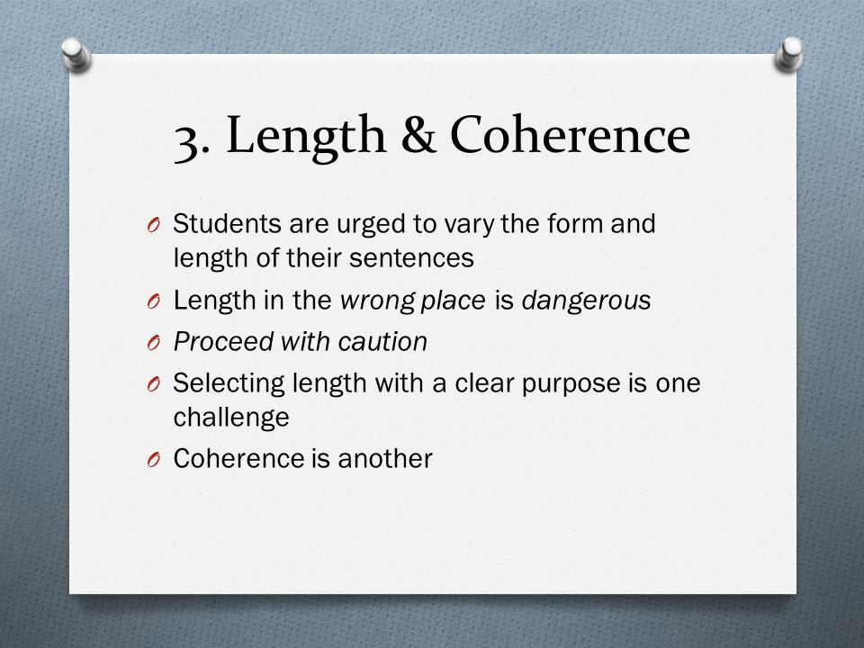 3. Length & Coherence O Students are urged to vary the form and length of their sentences O Length in the wrong place is dangerous O Proceed with caut