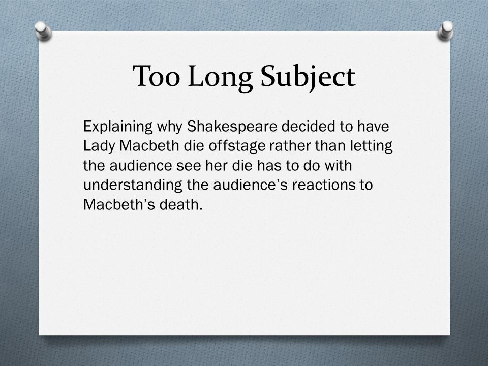 Too Long Subject Explaining why Shakespeare decided to have Lady Macbeth die offstage rather than letting the audience see her die has to do with understanding the audience's reactions to Macbeth's death.