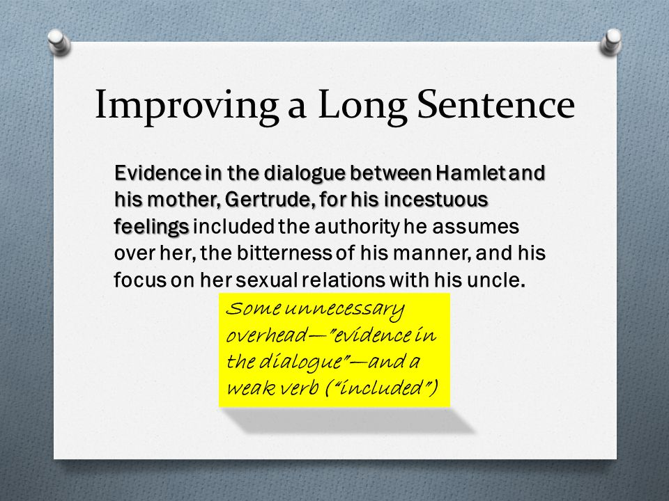 Improving a Long Sentence Evidence in the dialogue between Hamlet and his mother, Gertrude, for his incestuous feelings Evidence in the dialogue between Hamlet and his mother, Gertrude, for his incestuous feelings included the authority he assumes over her, the bitterness of his manner, and his focus on her sexual relations with his uncle.