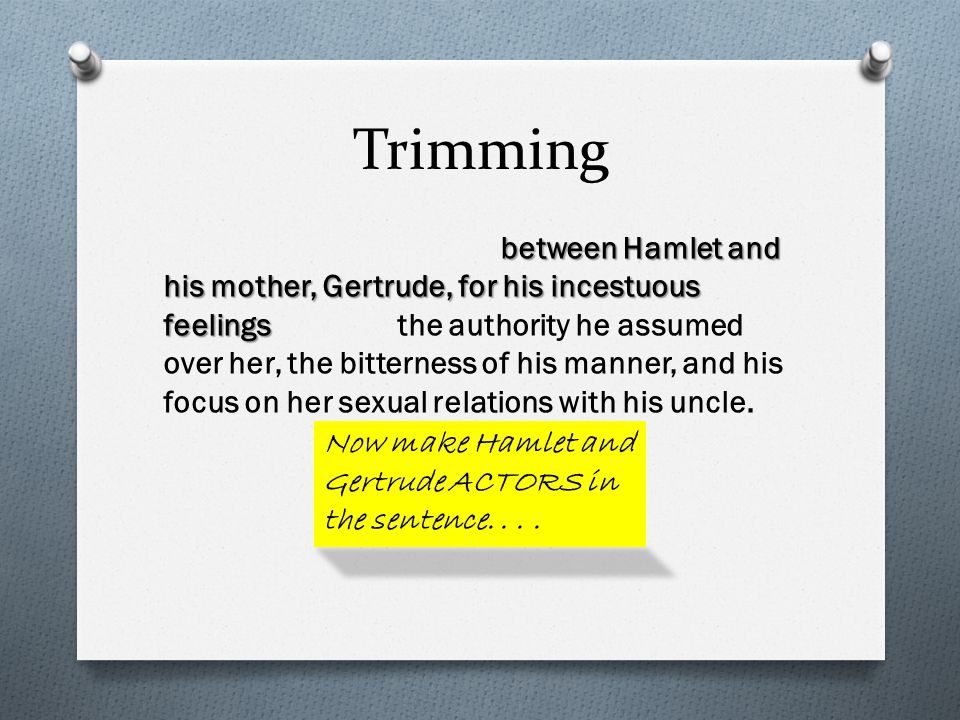 Trimming between Hamlet and his mother, Gertrude, for his incestuous feelings between Hamlet and his mother, Gertrude, for his incestuous feelings the authority he assumed over her, the bitterness of his manner, and his focus on her sexual relations with his uncle.