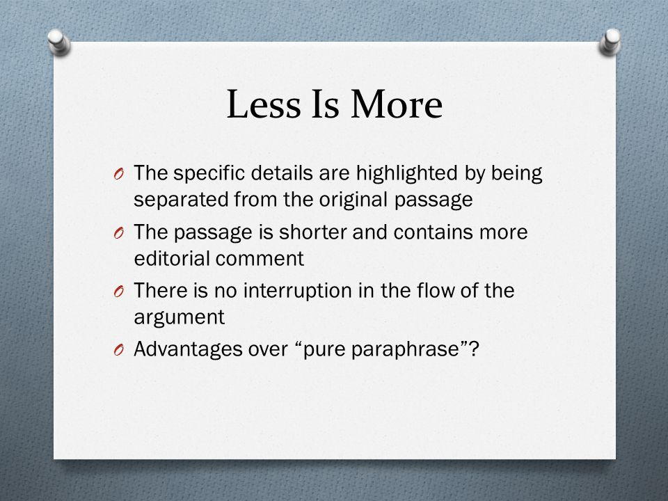 Less Is More O The specific details are highlighted by being separated from the original passage O The passage is shorter and contains more editorial comment O There is no interruption in the flow of the argument O Advantages over pure paraphrase