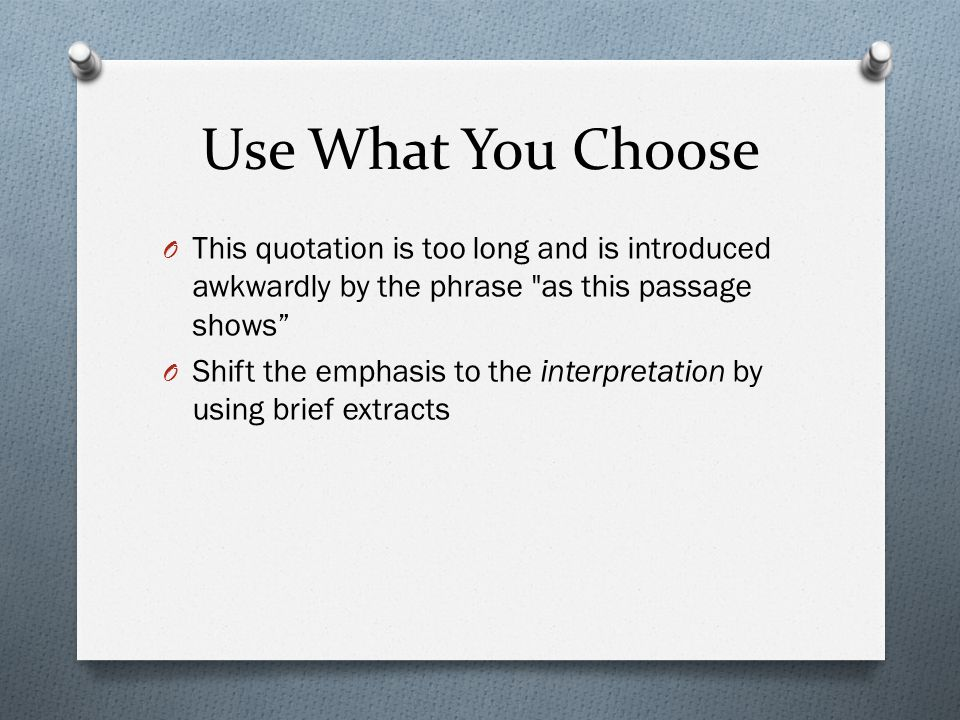 Use What You Choose O This quotation is too long and is introduced awkwardly by the phrase as this passage shows O Shift the emphasis to the interpretation by using brief extracts