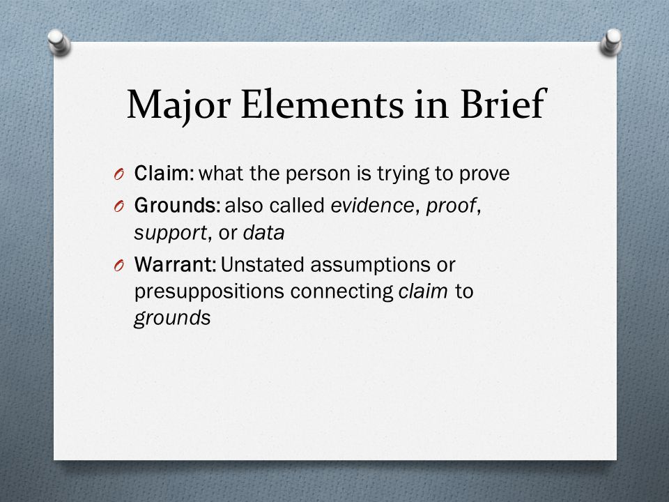 Major Elements in Brief O Claim: what the person is trying to prove O Grounds: also called evidence, proof, support, or data O Warrant: Unstated assumptions or presuppositions connecting claim to grounds
