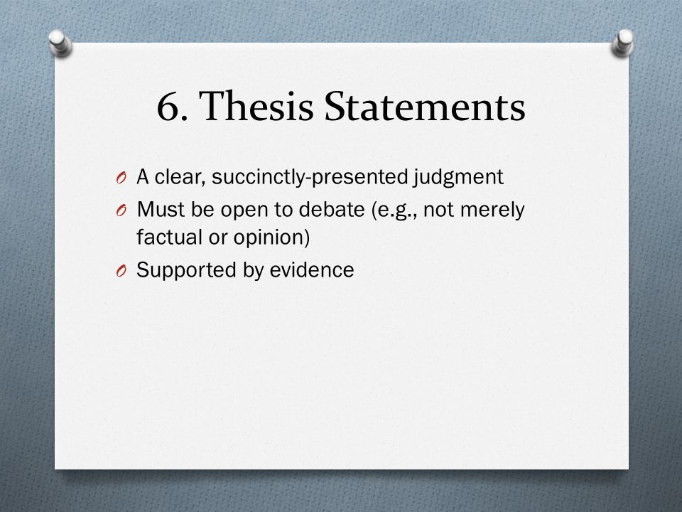 6. Thesis Statements O A clear, succinctly-presented judgment O Must be open to debate (e.g., not merely factual or opinion) O Supported by evidence