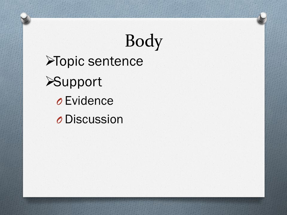 Body  Topic sentence  Support O Evidence O Discussion