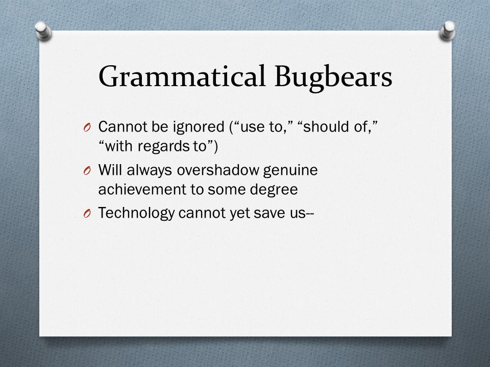 Grammatical Bugbears O Cannot be ignored ( use to, should of, with regards to ) O Will always overshadow genuine achievement to some degree O Technology cannot yet save us--