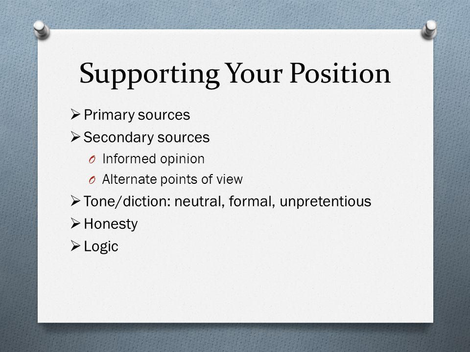 Supporting Your Position  Primary sources  Secondary sources O Informed opinion O Alternate points of view  Tone/diction: neutral, formal, unpretentious  Honesty  Logic