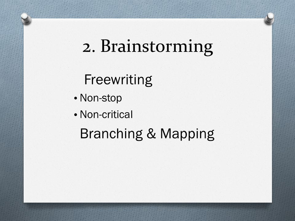 2. Brainstorming Freewriting Non-stop Non-critical Branching & Mapping