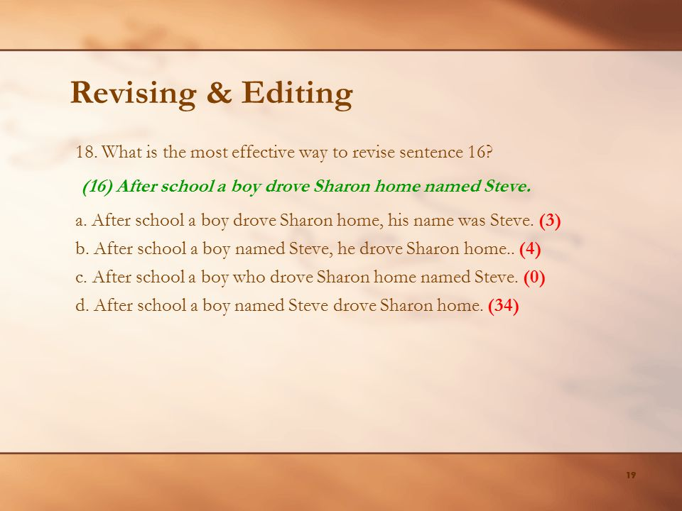 19 Revising & Editing 18. What is the most effective way to revise sentence 16? a. After school a boy drove Sharon home, his name was Steve. (3) b. Af