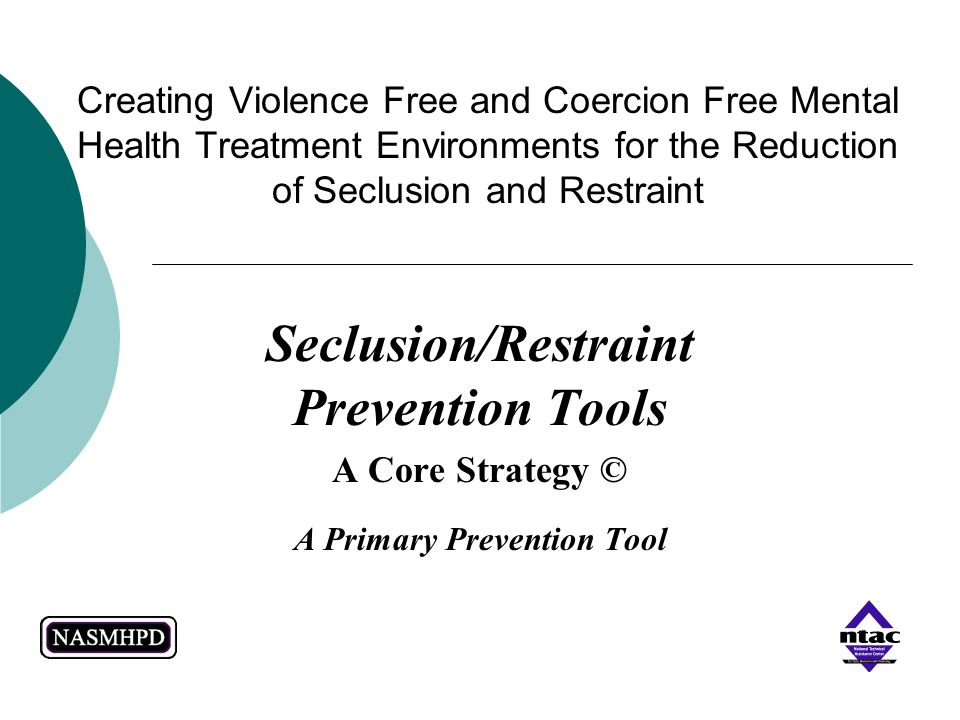 Creating Violence Free and Coercion Free Mental Health Treatment Environments for the Reduction of Seclusion and Restraint Seclusion/Restraint Prevent