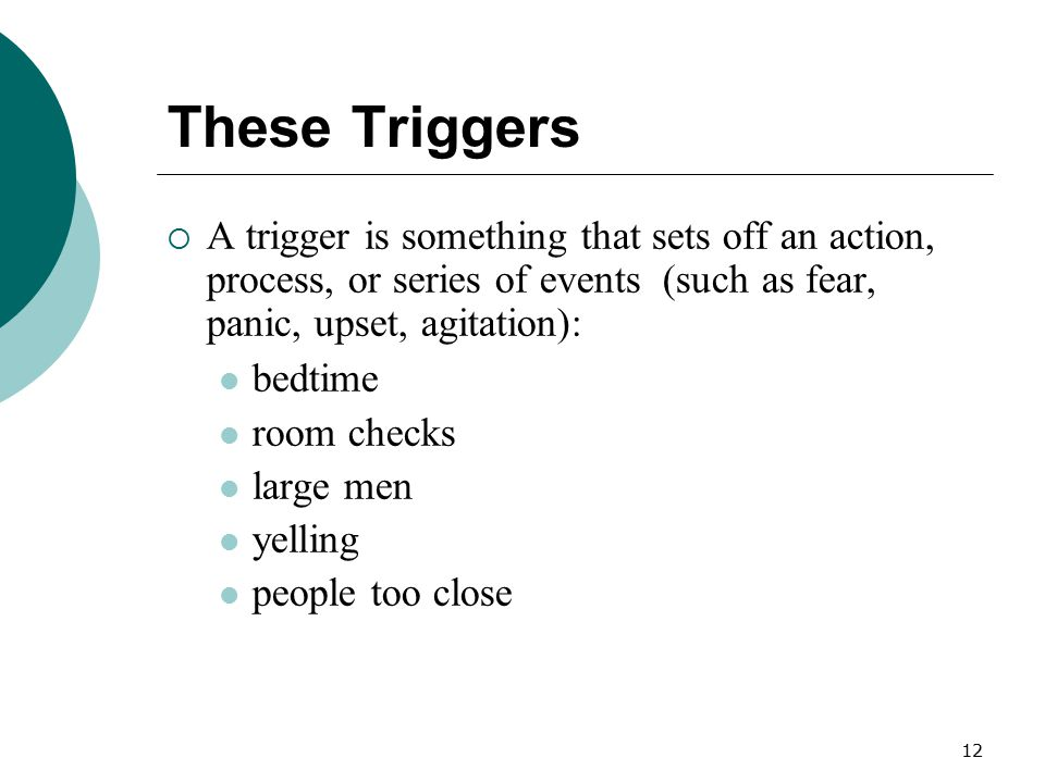 12 These Triggers  A trigger is something that sets off an action, process, or series of events (such as fear, panic, upset, agitation): bedtime room