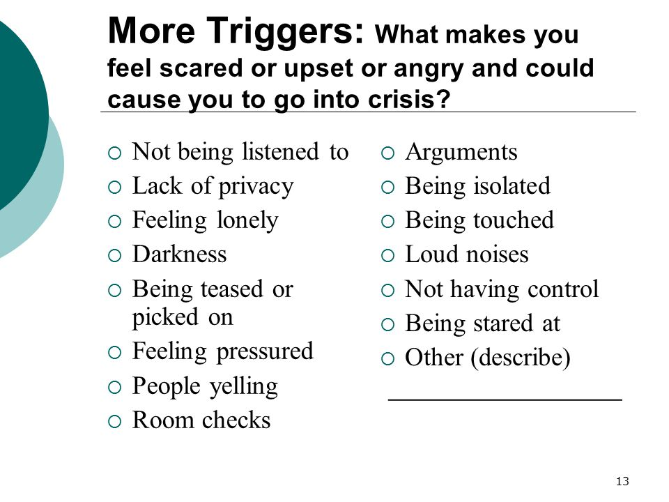 13 More Triggers: What makes you feel scared or upset or angry and could cause you to go into crisis?  Not being listened to  Lack of privacy  Feel