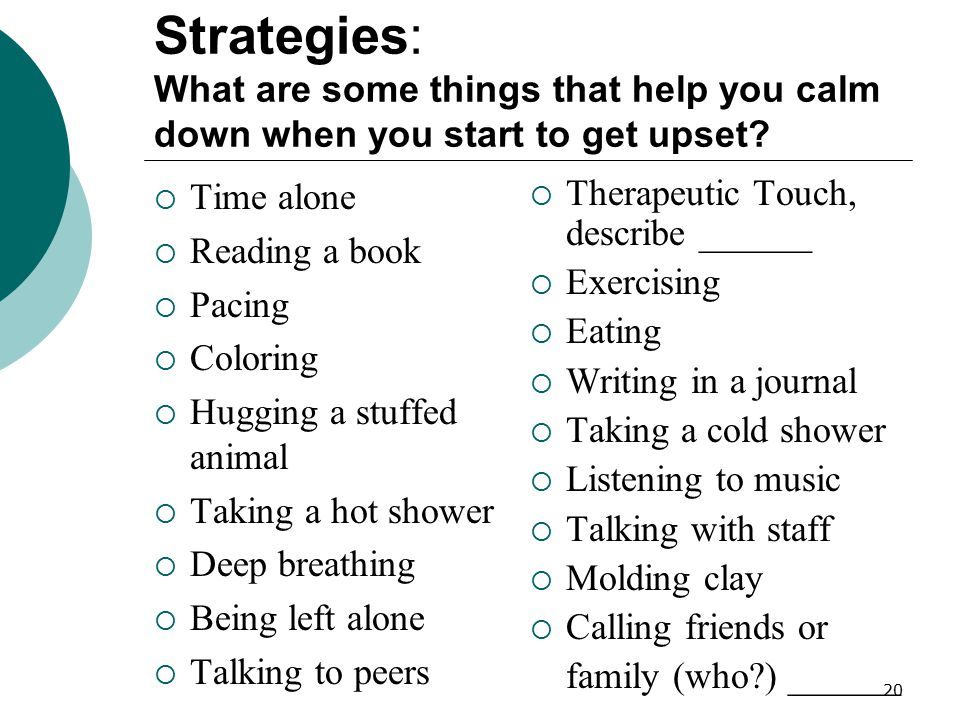20 Strategies: What are some things that help you calm down when you start to get upset?  Time alone  Reading a book  Pacing  Coloring  Hugging a