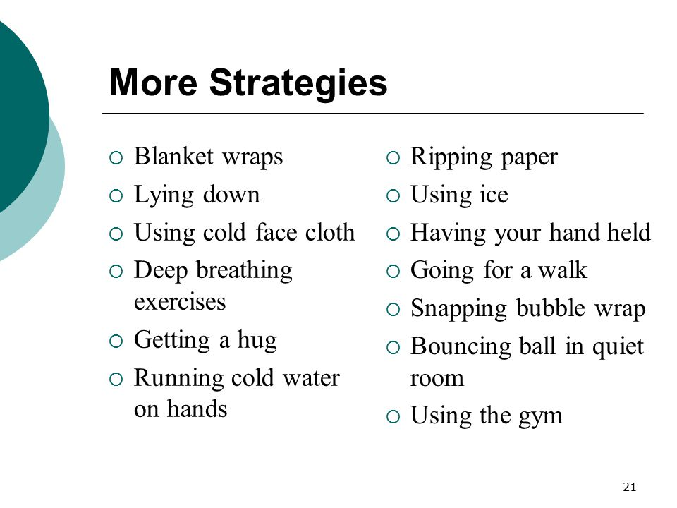 21 More Strategies  Blanket wraps  Lying down  Using cold face cloth  Deep breathing exercises  Getting a hug  Running cold water on hands  Rip