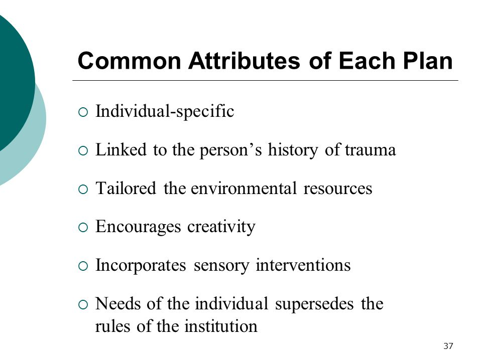 37 Common Attributes of Each Plan  Individual-specific  Linked to the person's history of trauma  Tailored the environmental resources  Encourages