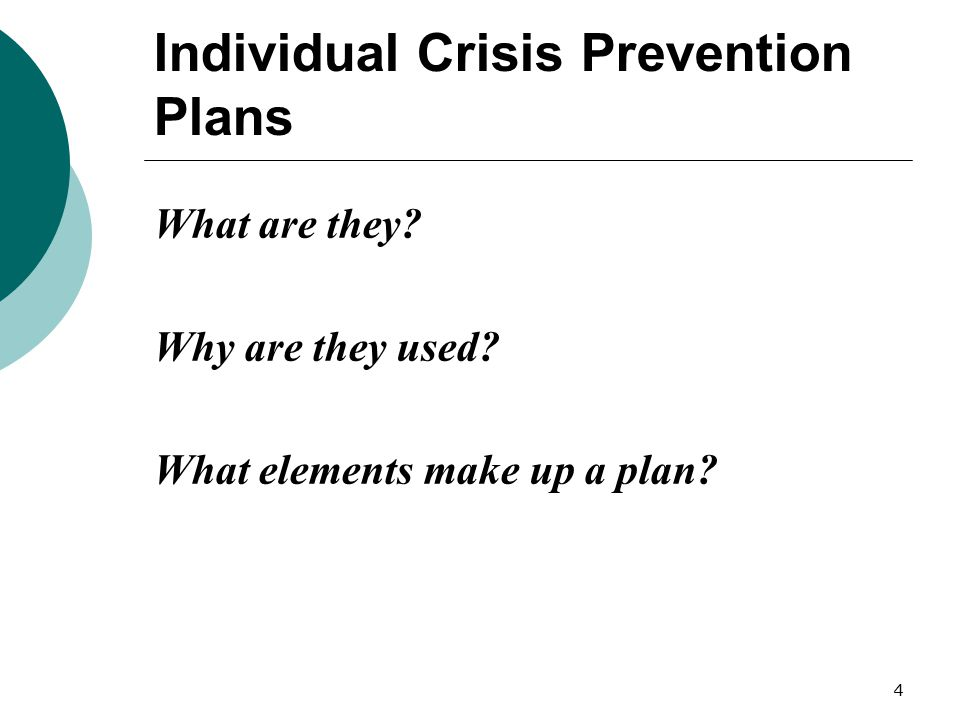 4 Individual Crisis Prevention Plans What are they? Why are they used? What elements make up a plan?