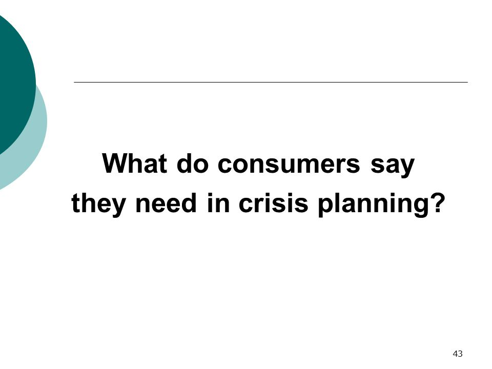 43 What do consumers say they need in crisis planning?