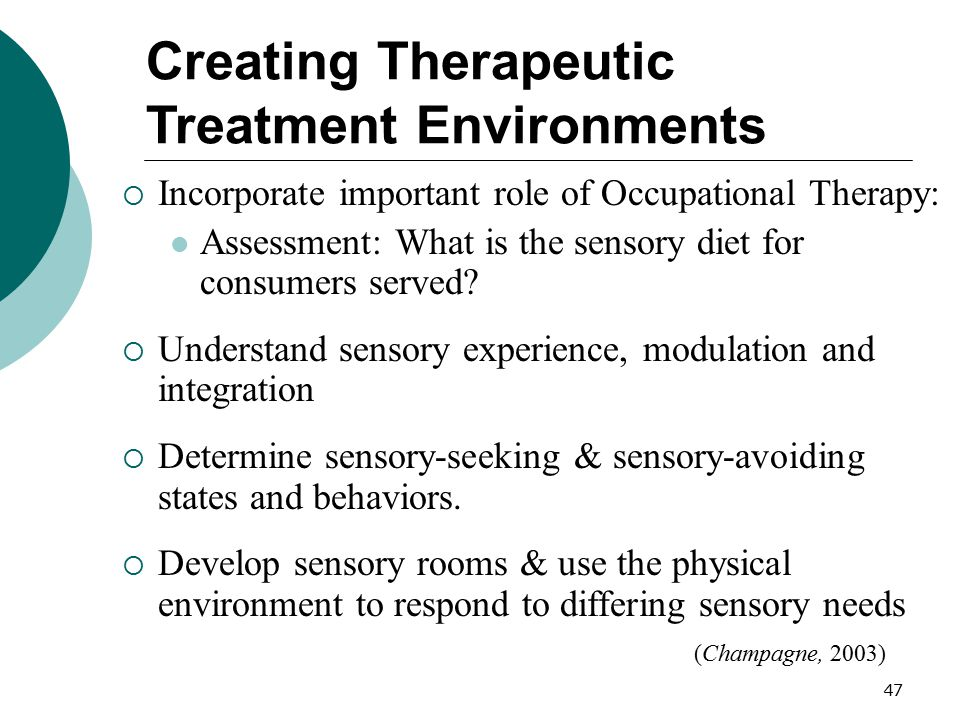 47 Creating Therapeutic Treatment Environments  Incorporate important role of Occupational Therapy: Assessment: What is the sensory diet for consumer