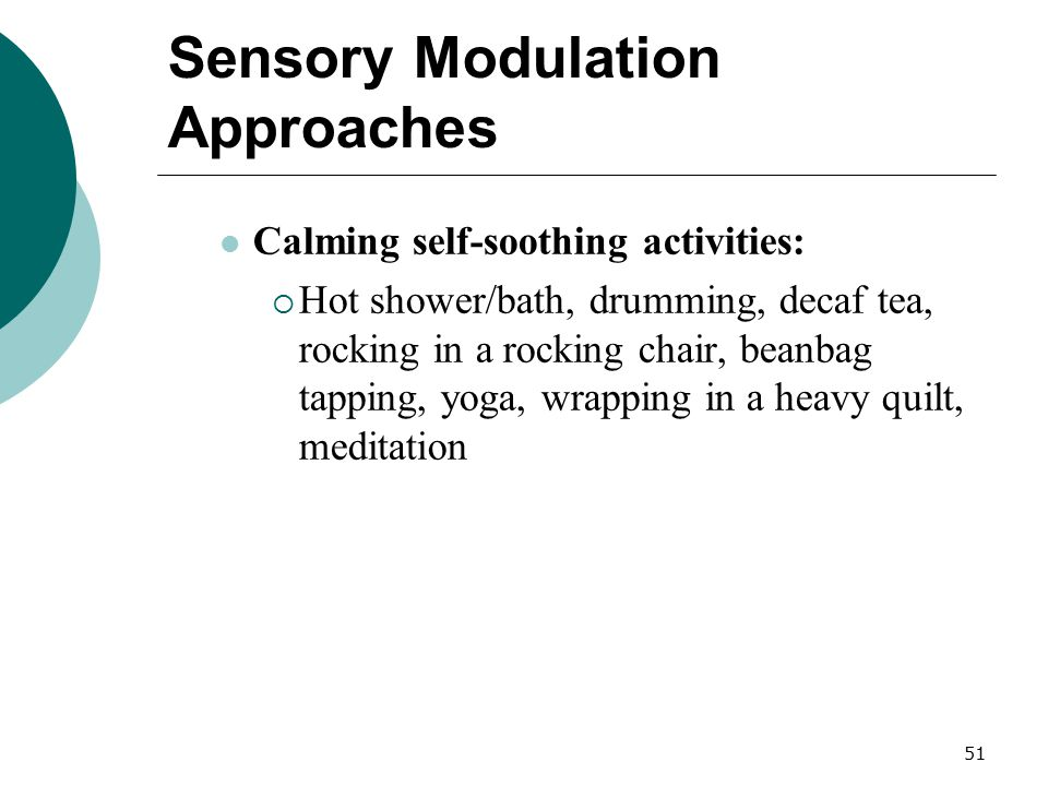 51 Sensory Modulation Approaches Calming self-soothing activities:  Hot shower/bath, drumming, decaf tea, rocking in a rocking chair, beanbag tapping