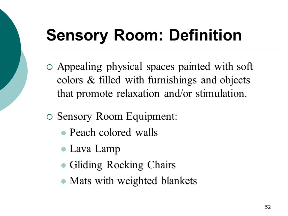 52 Sensory Room: Definition  Appealing physical spaces painted with soft colors & filled with furnishings and objects that promote relaxation and/or