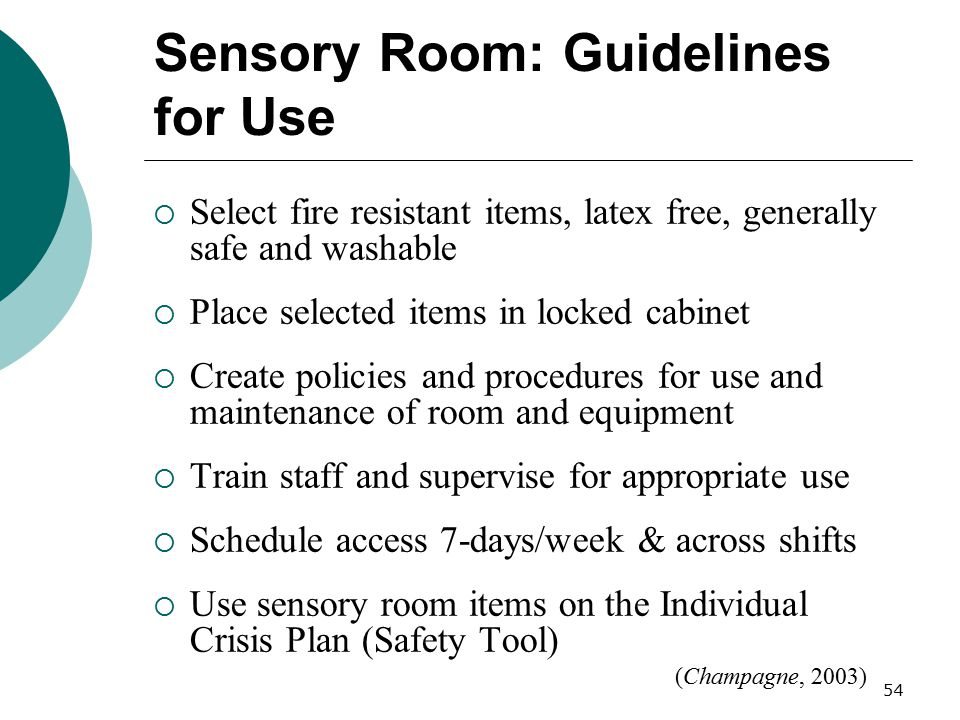 54 Sensory Room: Guidelines for Use  Select fire resistant items, latex free, generally safe and washable  Place selected items in locked cabinet 