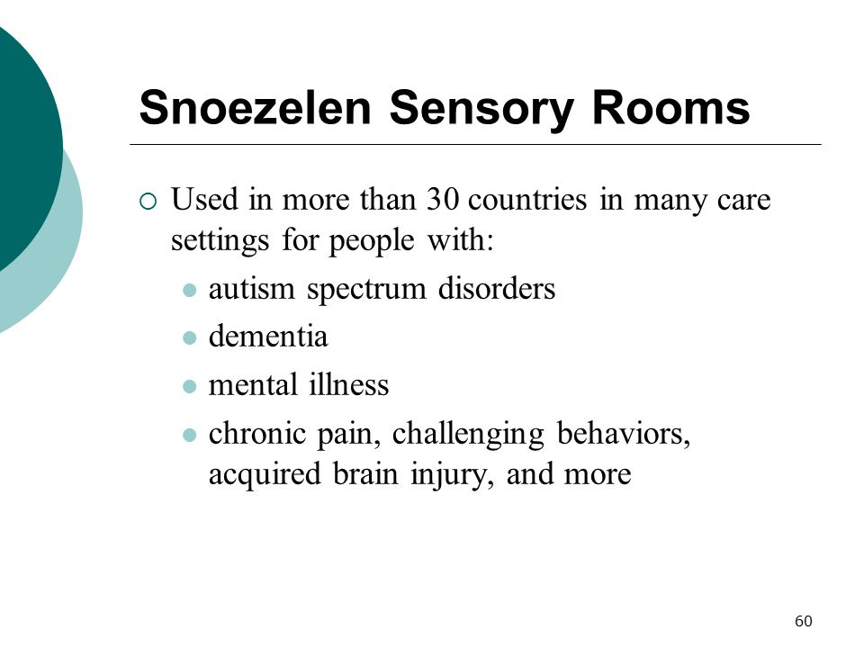 60 Snoezelen Sensory Rooms  Used in more than 30 countries in many care settings for people with: autism spectrum disorders dementia mental illness c