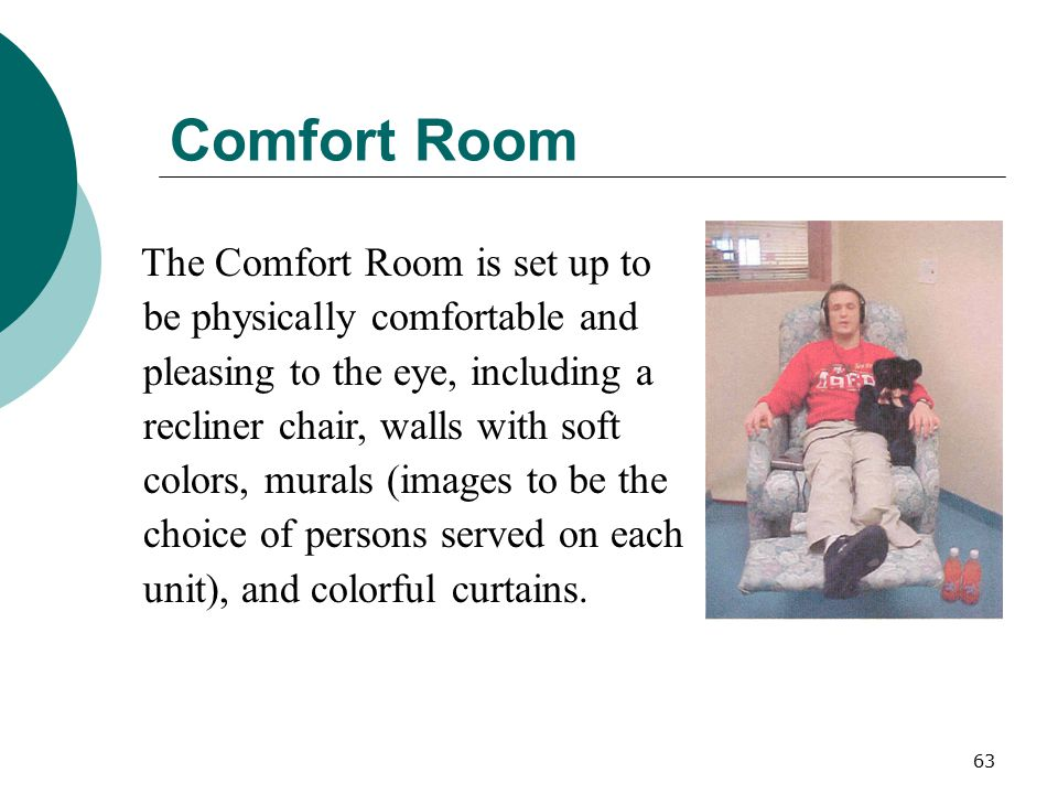 63 Comfort Room The Comfort Room is set up to be physically comfortable and pleasing to the eye, including a recliner chair, walls with soft colors, m